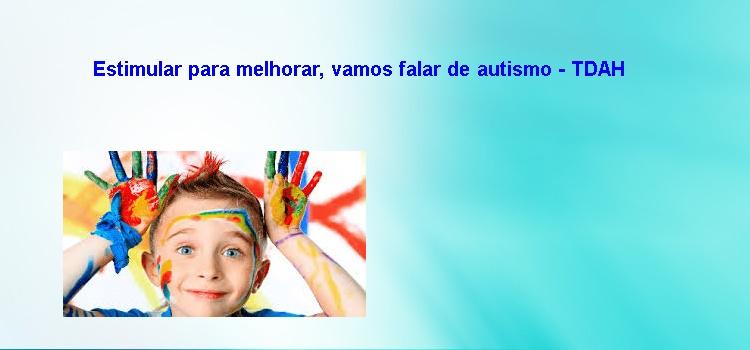 Estimular para melhorar, vamos falar de autismo – TDAH