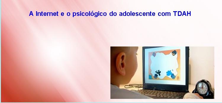 A Internet e o psicológico do adolescente com TDAH