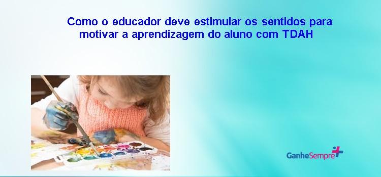 Como o educador deve estimular os sentidos para motivar a aprendizagem do aluno com TDAH