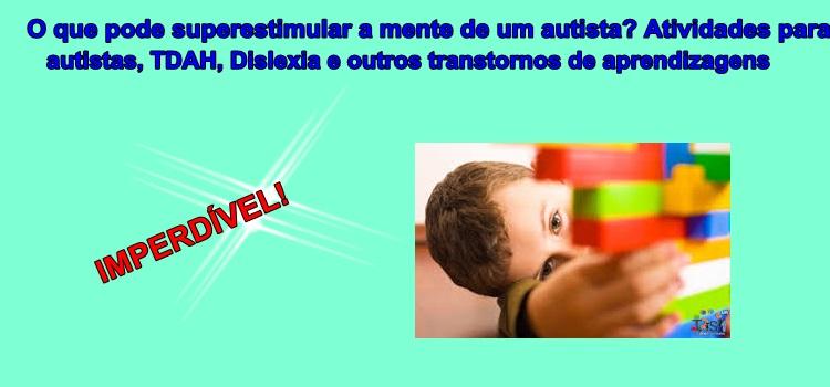 O que pode superestimular a mente de um autista? Atividades para autistas, TDAH, Dislexia e outros transtornos de aprendizagens