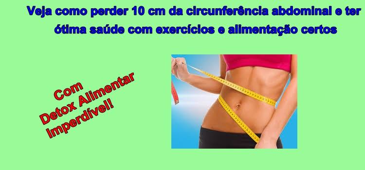 Veja como perder 10 cm da circunferência abdominal e ter ótima saúde com exercícios e alimentação certos