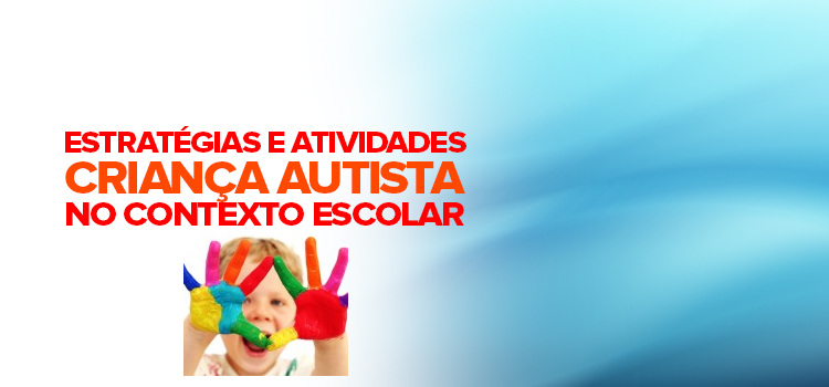 Estratégias e atividades para lidar com a criança autista no contexto escolar