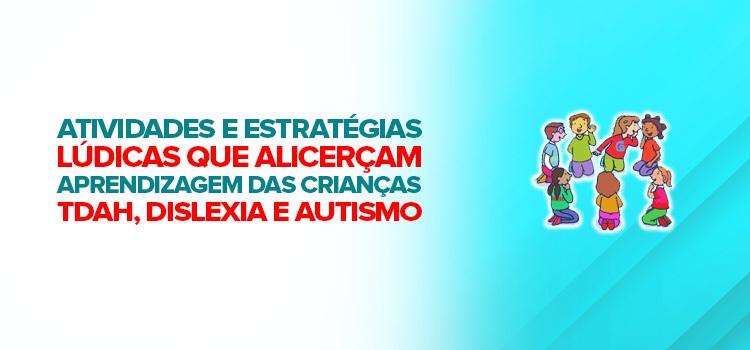 Atividades e estratégias lúdicas que alicerçam a aprendizagem das crianças com TDAH, dislexia e autismo