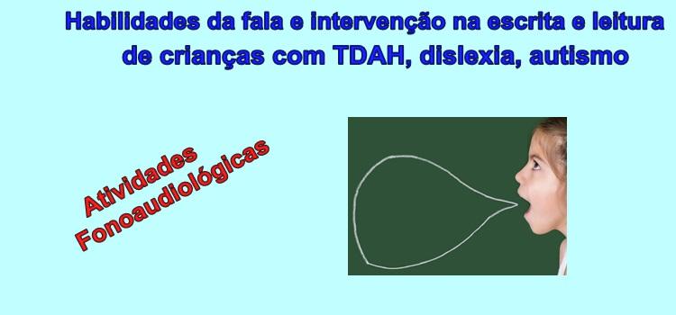 Habilidades da fala e intervenção na escrita e leitura de crianças com TDAH, dislexia, autismo. Atividades fonoaudiológicas