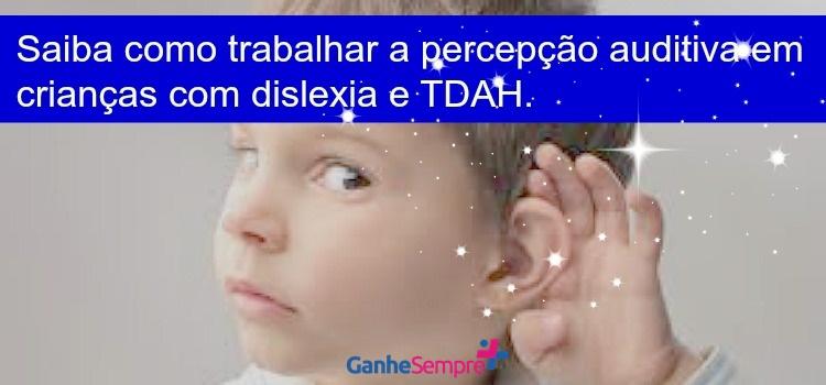 Saiba como trabalhar a percepção auditiva em crianças com Dislexia e TDAH. Ganhe sempre mais atividades