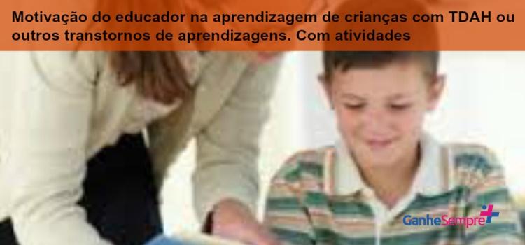 Motivação do educador na aprendizagem de crianças com TDAH ou outros transtornos de aprendizagens. Com atividades